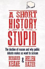A Short History of Stupid : The decline of reason and why public debate makes us want to scream - Bernard Keane