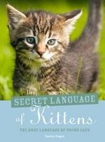 The Secret Language of Kittens : The Body Language of Young Cats - Tammy Gagne