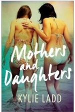 Mothers and Daughters - Order Now For Your Chance to Win!* - Kylie Ladd