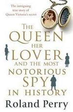 The Queen, Her Lover and the Most Notorious Spy in History : The Intriguing Story of the Queen, Her Lover and Britain's Most Notorious Spy - Roland Perry