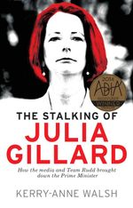 The Stalking of Julia Gillard : How the Media and Team Rudd Brought Down the Prime Minister - Kerry-Anne Walsh