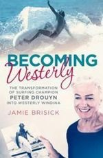 Becoming Westerly : The Transformation of Surfing Champion Peter Drouyn into Westerly Windina - Jamie Brisik