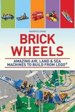 Brick Wheels : Amazing Air, Land and Sea Machines to Build from Lego - Warren Elsmore