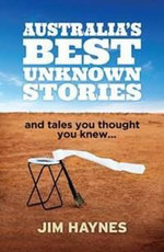 Australia's Best Unknown Stories : and tales you thought you knew or never heard - Jim Haynes