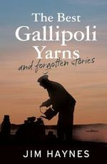 The Best Gallipoli Yarns and Forgotten Stories - Jim Haynes