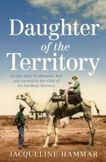 Daughter of the Territory : An epic story of adventure, love and survival in the wilds of the Northern Territory - Jacqueline Hammar