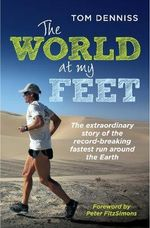 The World at My Feet : The Extraordinary Story of the Record-Breaking Fastest Run Around the Earth - Tom Denniss