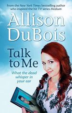 Talk to Me What the Dead Whisper in Your Ear : What the dead whisper in your ear - Allison DuBois