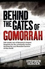 Behind the Gates of Gomorrah : Life Inside One of America's Largest Hospitals for the Criminally Insane, Treating the Real Hannibal Lecters of This World - Stephen Seager