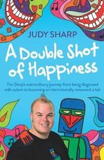 A Double Shot of Happiness : Tim Sharp's Extraordinary Journey From Being Diagnosed With Autism To Becoming An Internationally Renowned Artist - Judy Sharp