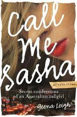 Call Me Sasha Secret Confessions of an Australian Callgirl : Secret confessions of an Australian callgirl - Geena Leigh