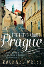 The Thing About Prague... : How I Gave it All Up for a New Life in Europe's Most Eccentric City - Rachael Weiss