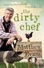 The Dirty Chef : From big city food critic to foodie farmer - Matthew Evans