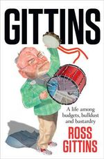 Gittins : A Life Among Budgets, Bulldust and Bastardry - Ross Gittins