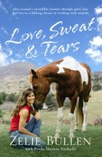 Love, Sweat and Tears One Woman's Incredible Journey Through Grief, Fear and Loss to a Lifelong Dream of Working with Animals - Zelie Bullen