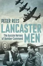 Lancaster Men the Aussie Heroes of Bomber Command - Peter Rees