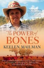 The Power of Bones : From a Troubled Childhood to Running a Cattle Station, One Woman's Heartbreaking but Uplifting Story of Triumph Against All Odds - Keelen Mailman