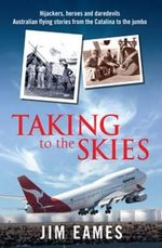 Taking to the Skies : Hijackers, Heroes and Daredevils - Australian Flying Stories from the Catalina to the Jumbo - Jim Eames