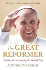 The Great Reformer : Francis and the Making of a Radical Pope - Dr. Austen Ivereigh