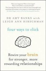 Four Ways to Click : Rewire Your Brain for Stronger, More Rewarding Relationships - Amy Banks