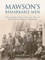 Mawson's Remarkable Men : The Personal Stories of the Epic 1911-14 Australasian Antarctic Expedition - David Jensen