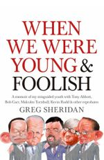 When We Were Young and Foolish : A Memoir of My Misguided Youth with Tony Abbott, Bob Carr, Malcolm Turnbull, Kevin Rudd and Other Reprobates - Greg Sheridan