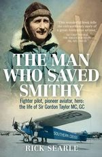 The Man Who Saved Smithy : Fighter Pilot, Pioneer Aviator, Hero - the Life of Sir Gordon Taylor MC, GC - Rick Searle
