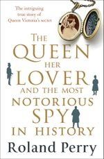 The Queen, Her Lover and the Most Notorious Spy in History : The intriguing true story of Queen Victoria's secret - Roland Perry