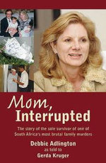 Mom, Interrupted : The Story of the Sole Survivor of One of South Africa's Most Brutal Family Murders - Debbie Adlington