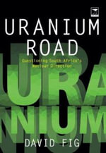 Uranium Road : Questioning South Africa's Nuclear Direction - David Fig