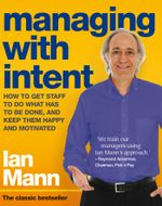 Managing with Intent : How to get staff to do what has to be done, and keep them happy and motivated - Ian Mann