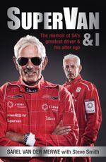 Supervan & I : The Memoir of Sa's Greatest Driver and His Alter Ego - Sarel Van Der Merwe