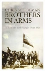 Brothers in Arms : Hollanders in the Anglo-Boer War - Chris Schoeman