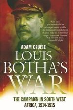 Louis Botha's War : The South-West Africa Campaign - Adam Cruise