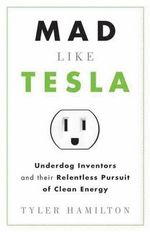 Mad Like Tesla : Underdog Inventors and the Relentless Pursuit of Clean Energy - Tyler Hamilton