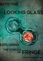 Into the Looking Glass : Exploring the Worlds of Fringe - Sarah Clarke Stuart