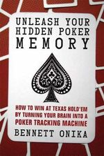 Unleash Your Hidden Poker Memory : How to Win at Texas Hold'em by Turning Your Brain into a Poker Training Machine - Bennett Onika