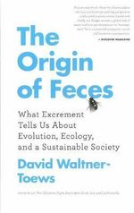 The Origin of Feces : What Excrement Tells Us About Evolution, Ecology, and a Sustainable Society - David Waltner-Toews