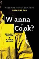 Wanna Cook? : The Complete, Unofficial Companion to Breaking Bad - Ensley F. Guffey