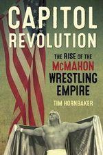 Capitol Revolution : The Rise of the Mcmahon Wrestling Empire - Tim Hornbaker