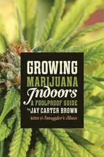 Growing Marijuana Indoors : A Foolproof Guide - Jay Carter Brown