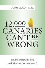 12,000 Canaries Can't be Wrong : What's Making Us Sick and What Can We Do About it - John Molot