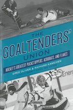 The Goaltenders' Union : Hockey's Greatest Puckstoppers, Acrobats and Flakes - Greg Oliver