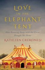 Love in the Elephant Tent : How Running Away with the Circus Brought Me Home - Kathleen Cremonesi