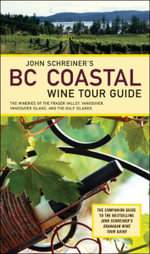 John Schreiner's BC Coastal Wine Tour Guide : The Wineries of the Fraser Valley, Vancouver, Vancouver Island, and the Gulf Islands - John Schreiner