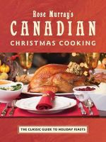 Rose Murray's Canadian Christmas Cooking : The Classic Guide to Holiday Feasts - Rose Murray