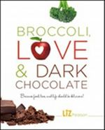 Broccoli, Love and Dark Chocolate : Because Food, Love, and Life Should Be Delicious! - Liz Pearson