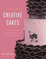 Creative Cakes : World-Renowned Cake Designer Rosalind Chan Presents 14 Cakes Inspired by Her Journeys Around the Globe - Rosalind Chan