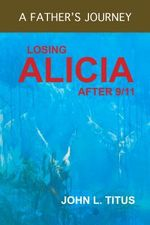 Losing Alicia : A Father's Journey After 9/11 - John L. Titus