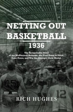 Netting Out Basketball 1936 : The Remarkable Story of the McPherson Refiners, the First Team to Dunk, Zone Press, and Win the Olympic Gold Medal. - Rich Hughes